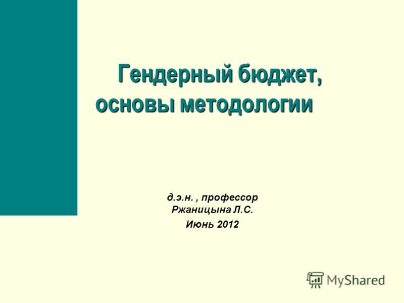 Гендерный бюджет, основы методологии Гендерный бюджет, основы методологии д.э.н., профессор Ржаницына Л.С. Июнь 2012