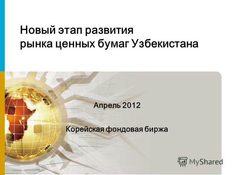 Новый этап развития рынка ценных бумаг Узбекистана Апрель 2012 Корейская фондовая биржа
