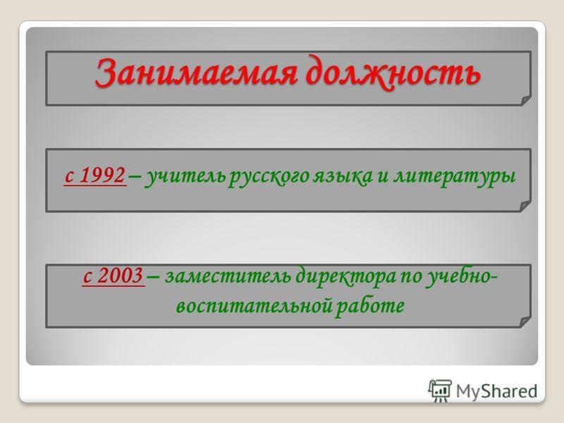 Занимаемая должность с 1992 с 1992 – учитель русского языка и литературы с 2003 с 2003 – заместитель директора по учебно- воспитательной работе