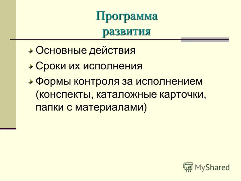 Программа развития Основные действия Сроки их исполнения Формы контроля за исполнением (конспекты, каталожные карточки, папки с материалами)