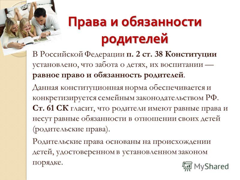 Права и обязанности родителей В Российской Федерации п. 2 ст. 38 Конституции установлено, что забота о детях, их воспитании равное право и обязанность родителей. Данная конституционная норма обеспечивается и конкретизируется семейным законодательство