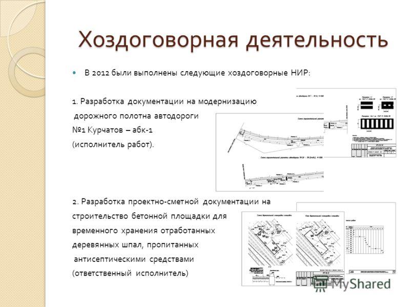 Хоздоговорная деятельность В 2012 были выполнены следующие хоздоговорные НИР : 1. Разработка документации на модернизацию дорожного полотна автодороги 1 Курчатов – абк -1 ( исполнитель работ ). 2. Разработка проектно - сметной документации на строите