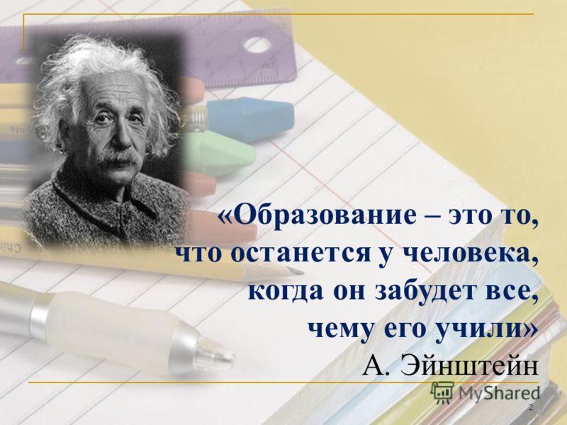 «Образование – это то, что останется у человека, когда он забудет все, чему его учили» А. Эйнштейн 2