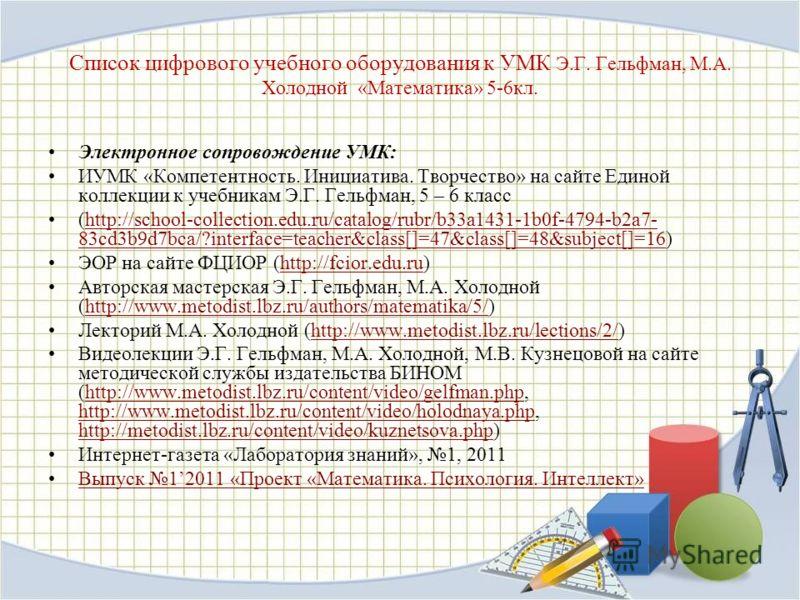 Список цифрового учебного оборудования к УМК Э.Г. Гельфман, М.А. Холодной «Математика» 5-6кл. Электронное сопровождение УМК: ИУМК «Компетентность. Инициатива. Творчество» на сайте Единой коллекции к учебникам Э.Г. Гельфман, 5 – 6 класс (http://school
