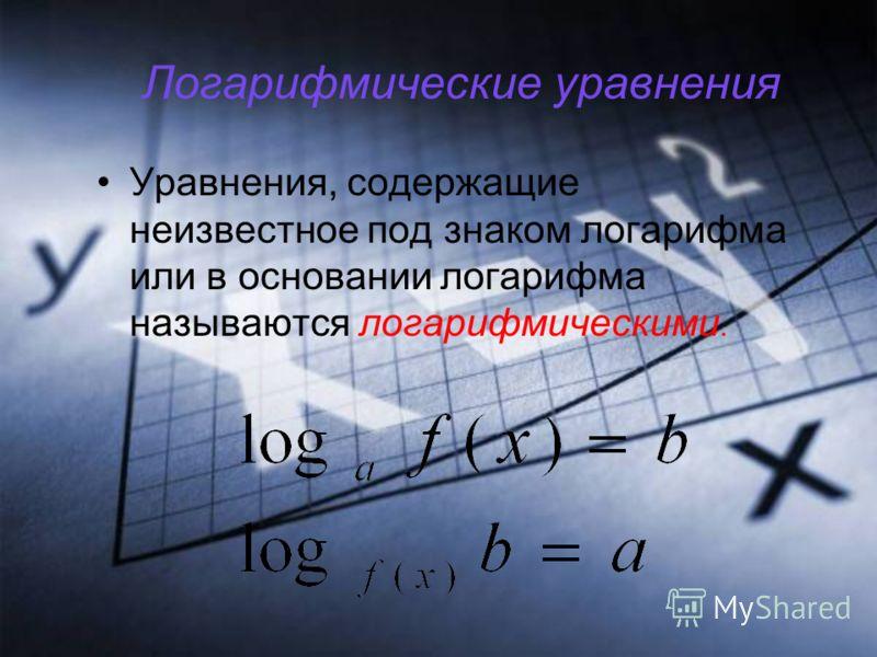 Логарифмические уравнения Уравнения, содержащие неизвестное под знаком логарифма или в основании логарифма называются логарифмическими.