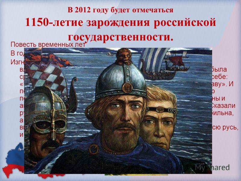 В 2012 году будет отмечаться 1150-летие зарождения российской государственности. Повесть временных лет В год 6370 (862). Изгнали варяг за море, и не дали им дани, и начали сами собой владеть. И не было среди них правды, и встал род на род, и была сре