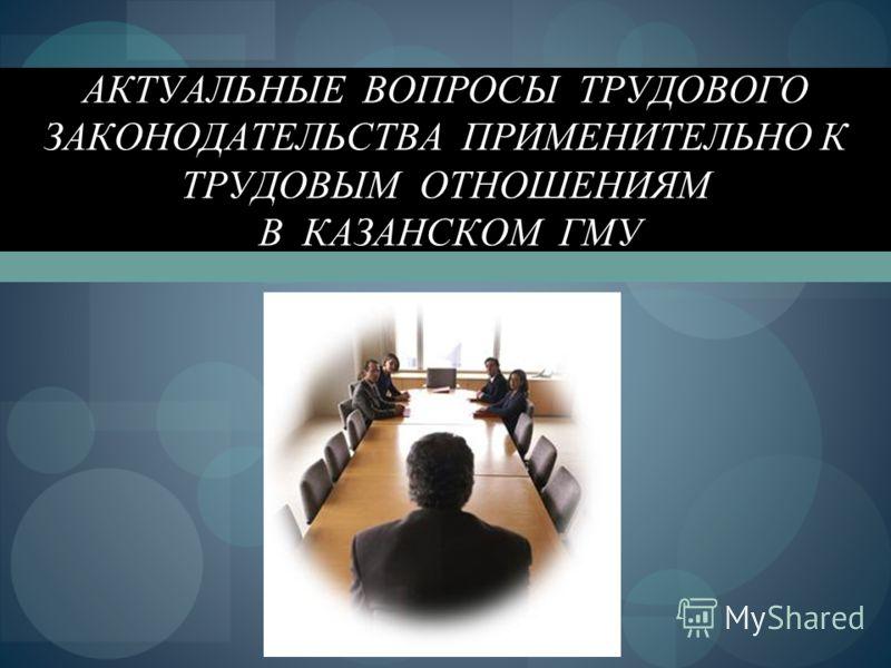 АКТУАЛЬНЫЕ ВОПРОСЫ ТРУДОВОГО ЗАКОНОДАТЕЛЬСТВА ПРИМЕНИТЕЛЬНО К ТРУДОВЫМ ОТНОШЕНИЯМ В КАЗАНСКОМ ГМУ