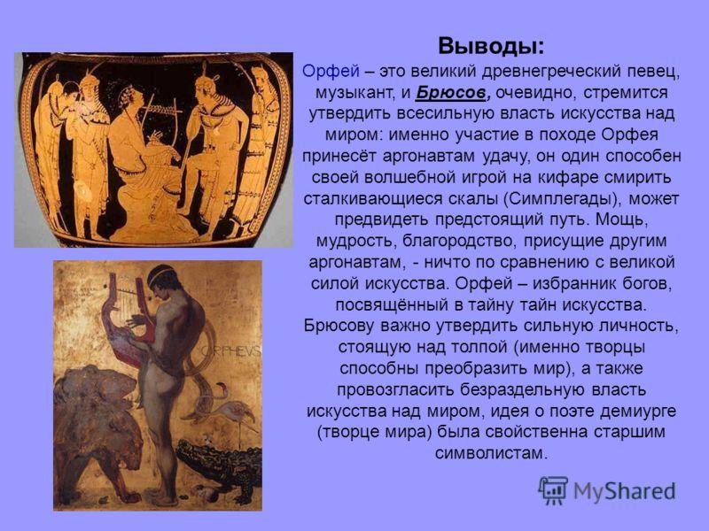 Выводы: Орфей – это великий древнегреческий певец, музыкант, и Брюсов, очевидно, стремится утвердить всесильную власть искусства над миром: именно участие в походе Орфея принесёт аргонавтам удачу, он один способен своей волшебной игрой на кифаре смир