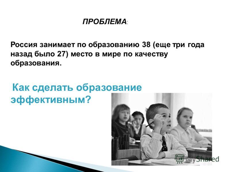 ПРОБЛЕМА : Россия занимает по образованию 38 (еще три года назад было 27) место в мире по качеству образования. Как сделать образование эффективным?