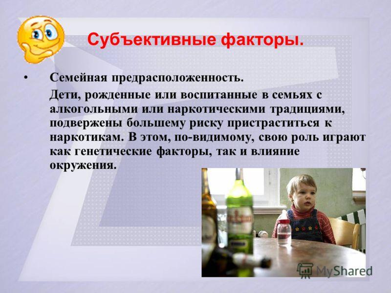 Субъективные факторы. Семейная предрасположенность. Дети, рожденные или воспитанные в семьях с алкогольными или наркотическими традициями, подвержены большему риску пристраститься к наркотикам. В этом, по-видимому, свою роль играют как генетические ф
