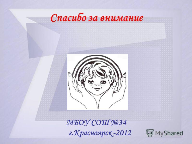 Спасибо за внимание МБОУ СОШ 34 г.Красноярск -2012