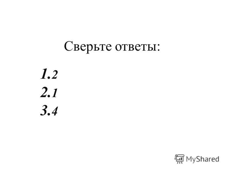 Сверьте ответы : 1. 2 2. 1 3. 4