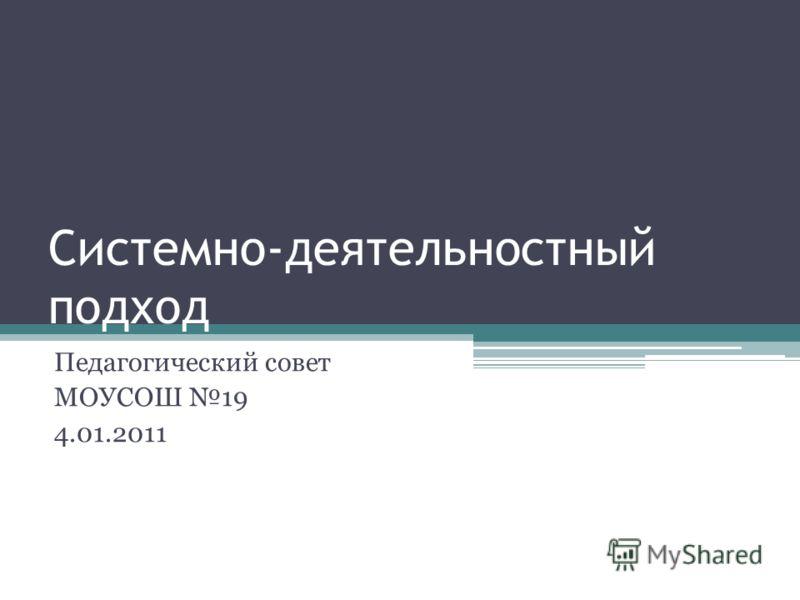 Системно-деятельностный подход Педагогический совет МОУСОШ 19 4.01.2011