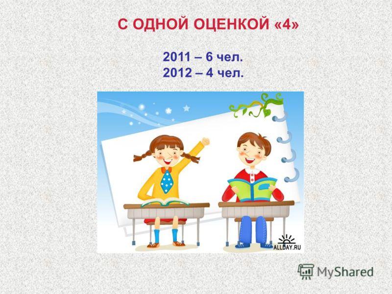 С ОДНОЙ ОЦЕНКОЙ «4» 2011 – 6 чел. 2012 – 4 чел.