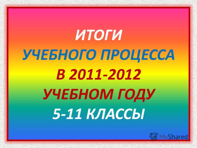 ИТОГИ УЧЕБНОГО ПРОЦЕССА В 2011-2012 УЧЕБНОМ ГОДУ 5-11 КЛАССЫ