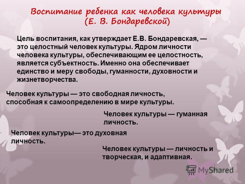 Цель воспитания, как утверждает Е.В. Бондаревская, это целостный человек культуры. Ядром личности человека культуры, обеспечивающим ее целостность, является субъектность. Именно она обеспечивает единство и меру свободы, гуманности, духовности и жизне
