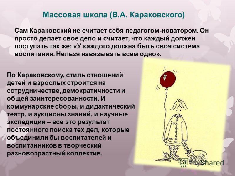 Сам Караковский не считает себя педагогом-новатором. Он просто делает свое дело и считает, что каждый должен поступать так же: «У каждого должна быть своя система воспитания. Нельзя навязывать всем одно». Массовая школа (В.А. Караковского) По Караков