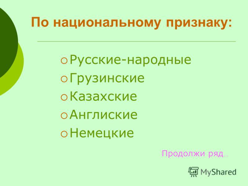 По национальному признаку: Русские-народные Грузинские Казахские Англиские Немецкие Продолжи ряд …