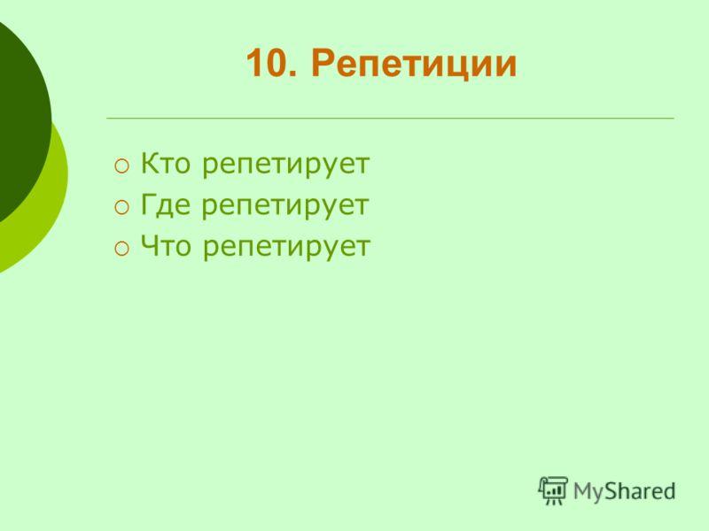 10. Репетиции Кто репетирует Где репетирует Что репетирует