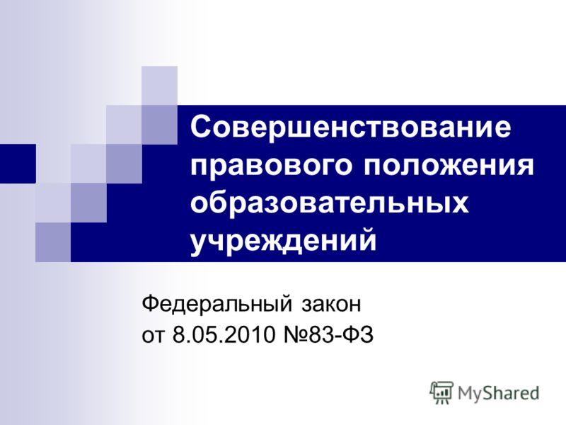 Совершенствование правового положения образовательных учреждений Федеральный закон от 8.05.2010 83-ФЗ