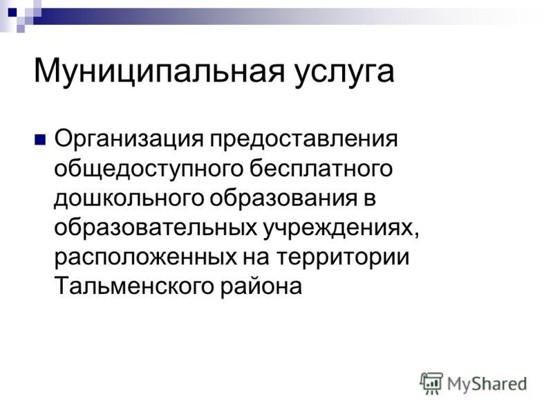 Муниципальная услуга Организация предоставления общедоступного бесплатного дошкольного образования в образовательных учреждениях, расположенных на территории Тальменского района