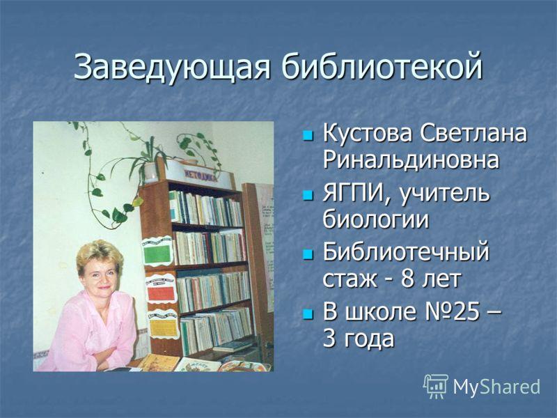 Заведующая библиотекой Кустова Светлана Ринальдиновна ЯГПИ, учитель биологии Библиотечный стаж - 8 лет В школе 25 – 3 года