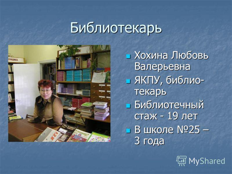 Библиотекарь Хохина Любовь Валерьевна ЯКПУ, библио- текарь Библиотечный стаж - 19 лет В школе 25 – 3 года