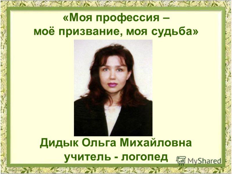 «Моя профессия – моё призвание, моя судьба» Дидык Ольга Михайловна учитель - логопед