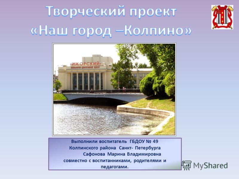 Выполнили воспитатель ГБДОУ 49 Колпинского района Санкт- Петербурга Сафонова Марина Владимировна совместно с воспитанниками, родителями и педагогами.