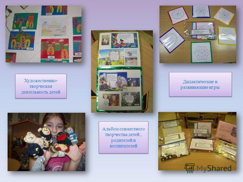 Альбом совместного творчества детей, родителей и воспитателей Дидактические и развивающие игры Художественно- творческая деятельность детей