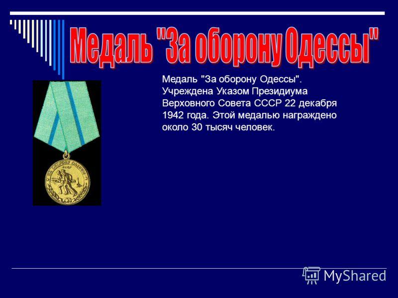 Медаль За оборону Одессы. Учреждена Указом Президиума Верховного Совета СССР 22 декабря 1942 года. Этой медалью награждено около 30 тысяч человек.