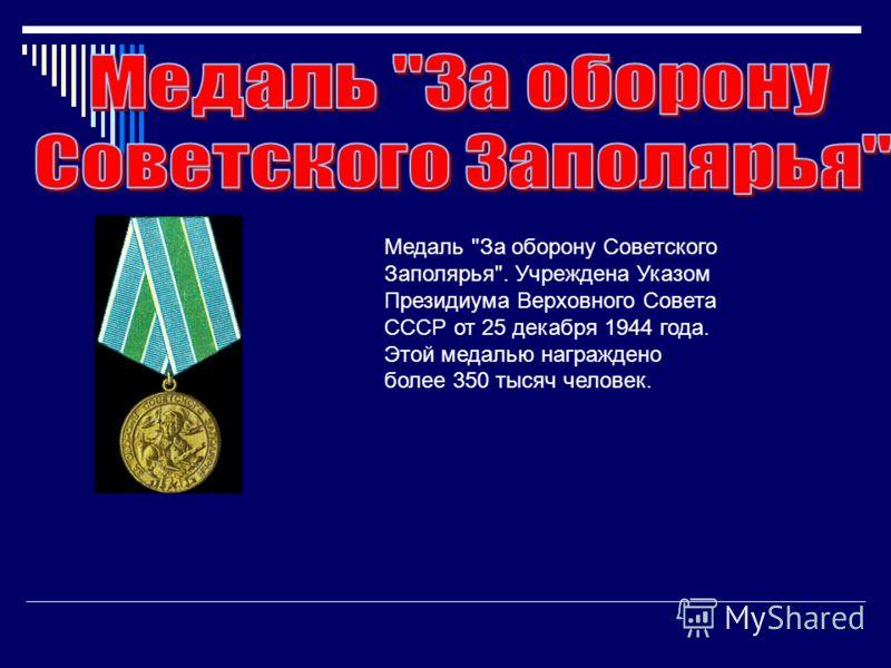 Медаль За оборону Советского Заполярья. Учреждена Указом Президиума Верховного Совета СССР от 25 декабря 1944 года. Этой медалью награждено более 350 тысяч человек.