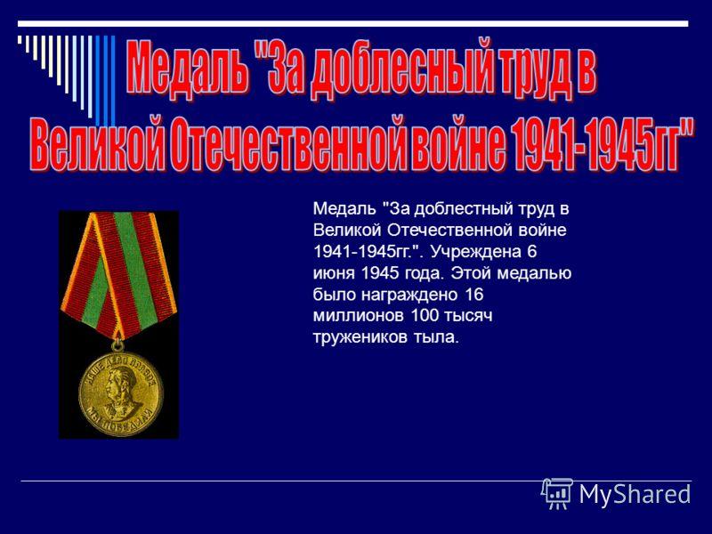 Медаль За доблестный труд в Великой Отечественной войне 1941-1945гг.. Учреждена 6 июня 1945 года. Этой медалью было награждено 16 миллионов 100 тысяч тружеников тыла.