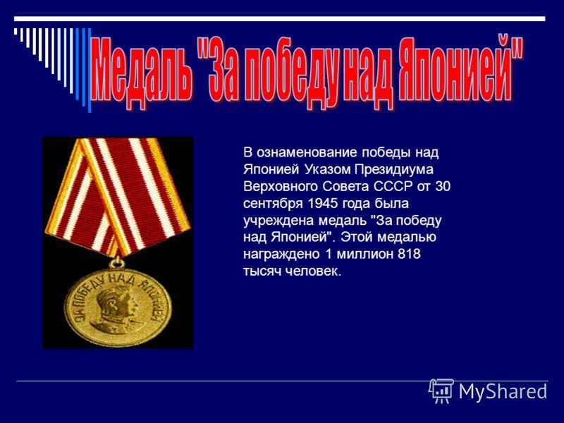 В ознаменование победы над Японией Указом Президиума Верховного Совета СССР от 30 сентября 1945 года была учреждена медаль За победу над Японией. Этой медалью награждено 1 миллион 818 тысяч человек.