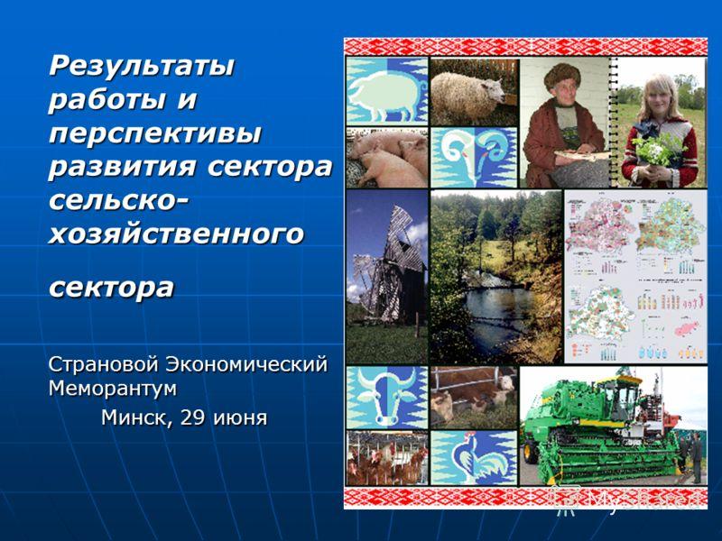 Результаты работы и перспективы развития сектора сельско- хозяйственного сектора Страновой Экономический Меморантум Минск, 29 июня