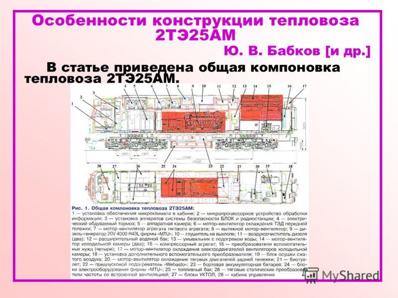Особенности конструкции тепловоза 2ТЭ25АМ Ю. В. Бабков [и др.] В статье приведена общая компоновка тепловоза 2ТЭ25АМ.