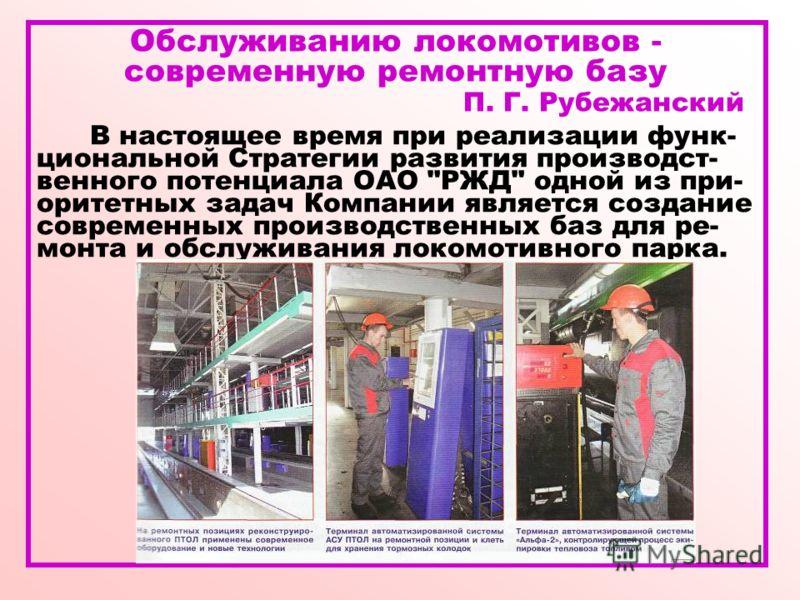 Обслуживанию локомотивов - современную ремонтную базу П. Г. Рубежанский В настоящее время при реализации функ- циональной Стратегии развития производст- венного потенциала ОАО