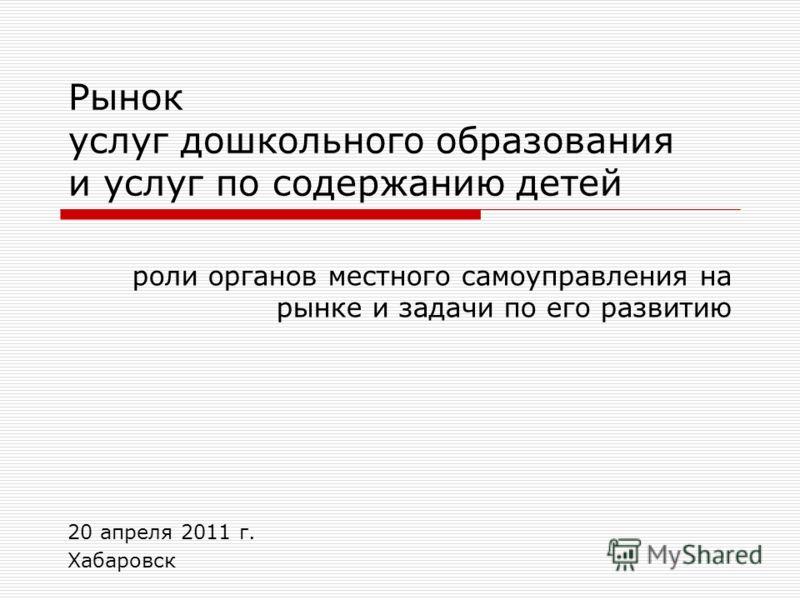Рынок услуг дошкольного образования и услуг по содержанию детей роли органов местного самоуправления на рынке и задачи по его развитию 20 апреля 2011 г. Хабаровск