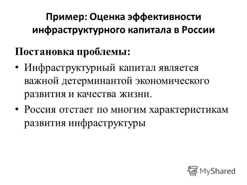 Пример: Оценка эффективности инфраструктурного капитала в России Постановка проблемы: Инфраструктурный капитал является важной детерминантой экономического развития и качества жизни. Россия отстает по многим характеристикам развития инфраструктуры
