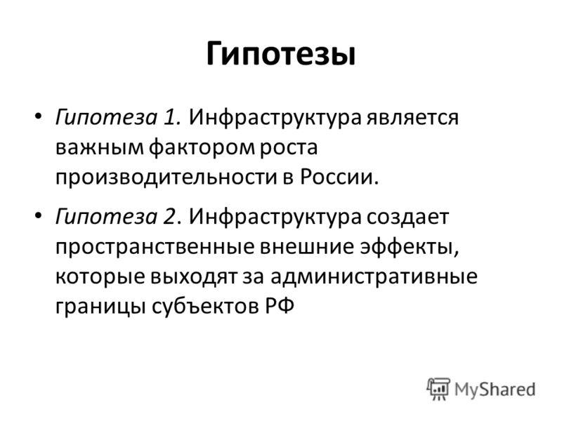 Гипотезы Гипотеза 1. Инфраструктура является важным фактором роста производительности в России. Гипотеза 2. Инфраструктура создает пространственные внешние эффекты, которые выходят за административные границы субъектов РФ