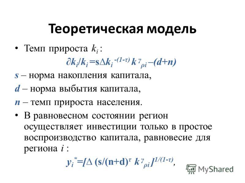 Теоретическая модель Темп прироста k i : k i /k i =sk i -(1-τ) k γ ρi –(d+n) s – норма накопления капитала, d – норма выбытия капитала, n – темп прироста населения. В равновесном состоянии регион осуществляет инвестиции только в простое воспроизводст