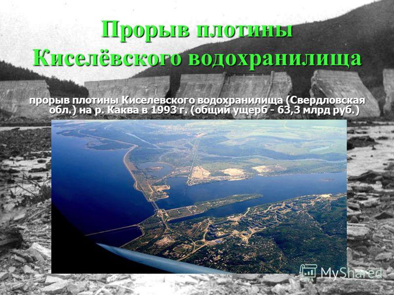 Прорыв плотины Киселёвского водохранилища прорыв плотины Киселевского водохранилища (Свердловская обл.) на р. Каква в 1993 г. (общий ущерб - 63,3 млрд руб.)