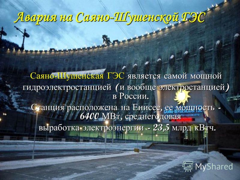 Авария на Саяно-Шушенской ГЭС Саяно - Шушенская ГЭС является самой мощной гидроэлектростанцией ( и вообще электростанцией ) в России. Станция расположена на Енисее, ее мощность - 6400 МВт, среднегодовая выработка электроэнергии - 23,5 млрд кВтч. выра