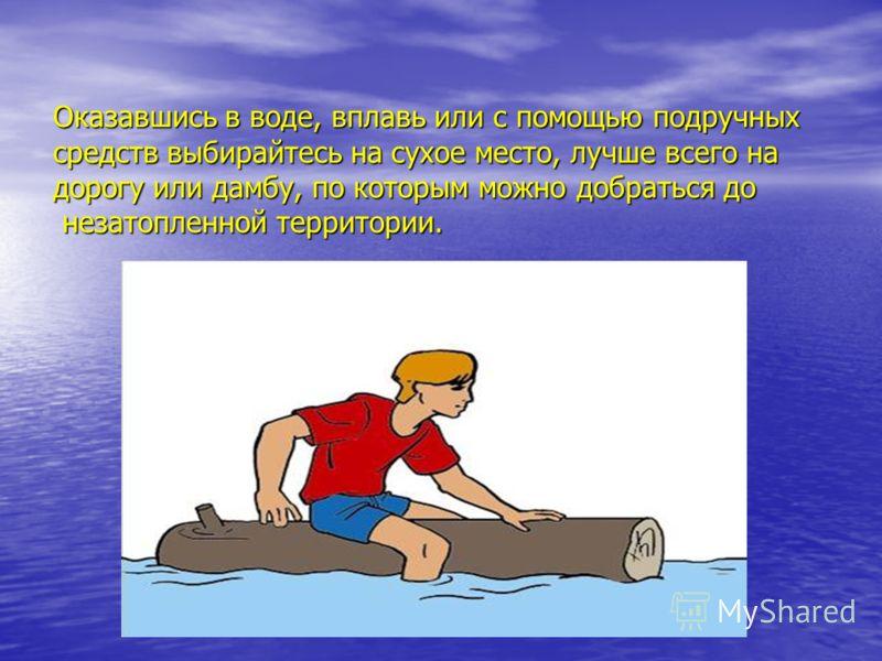 Оказавшись в воде, вплавь или с помощью подручных средств выбирайтесь на сухое место, лучше всего на дорогу или дамбу, по которым можно добраться до незатопленной территории.