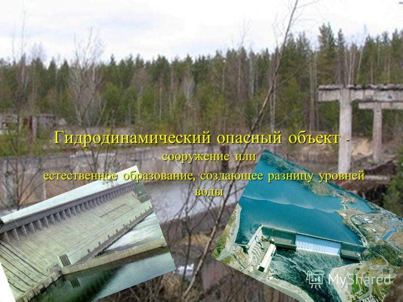 Гидродинамический опасный объект - сооружение или естественное образование, создающее разницу уровней воды естественное образование, создающее разницу уровней воды