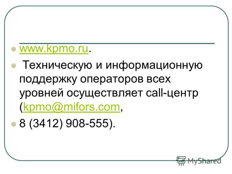 www.kpmo.ru. www.kpmo.ru Техническую и информационную поддержку операторов всех уровней осуществляет call-центр (kpmo@mifors.com,kpmo@mifors.com 8 (3412) 908-555).