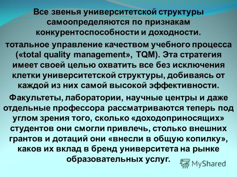 Все звенья университетской структуры самоопределяются по признакам конкурентоспособности и доходности. тотальное управление качеством учебного процесса («total quality management», TQM). Эта стратегия имеет своей целью охватить все без исключения кле