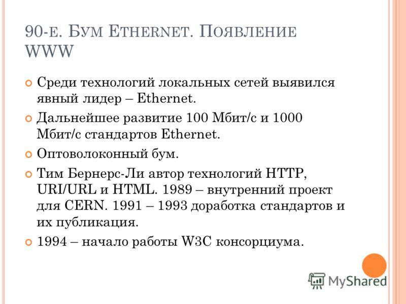 90- Е. Б УМ E THERNET. П ОЯВЛЕНИЕ WWW Среди технологий локальных сетей выявился явный лидер – Ethernet. Дальнейшее развитие 100 Мбит/c и 1000 Мбит/c стандартов Ethernet. Оптоволоконный бум. Тим Бернерс-Ли автор технологий HTTP, URI/URL и HTML. 1989 –