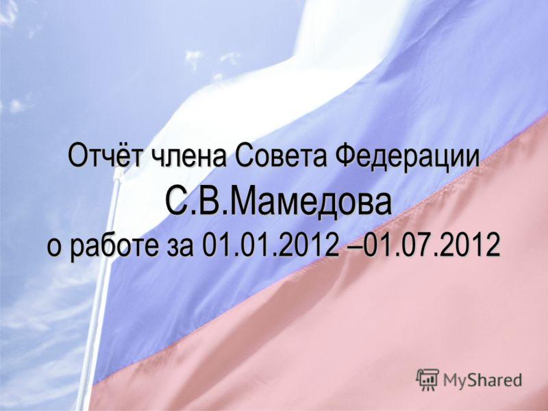 Отчёт члена Совета Федерации С.В.Мамедова о работе за 01.01.2012 –01.07.2012