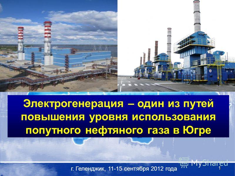 1 г. Геленджик, 11-15 сентября 2012 года Электрогенерация – один из путей повышения уровня использования попутного нефтяного газа в Югре
